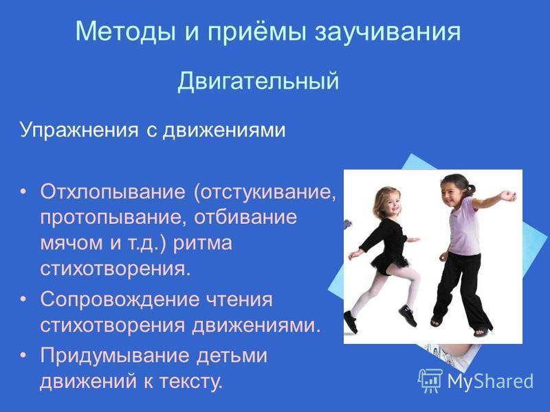 Методы и приёмы заучивания Упражнения с движениями Отхлопывание (отстукивание, протаптывание, отбивание мячом и т.д.) ритма стихотворения. Сопровождение чтения стихотворения движениями. Придумывание детьми движений к тексту. Двигательный