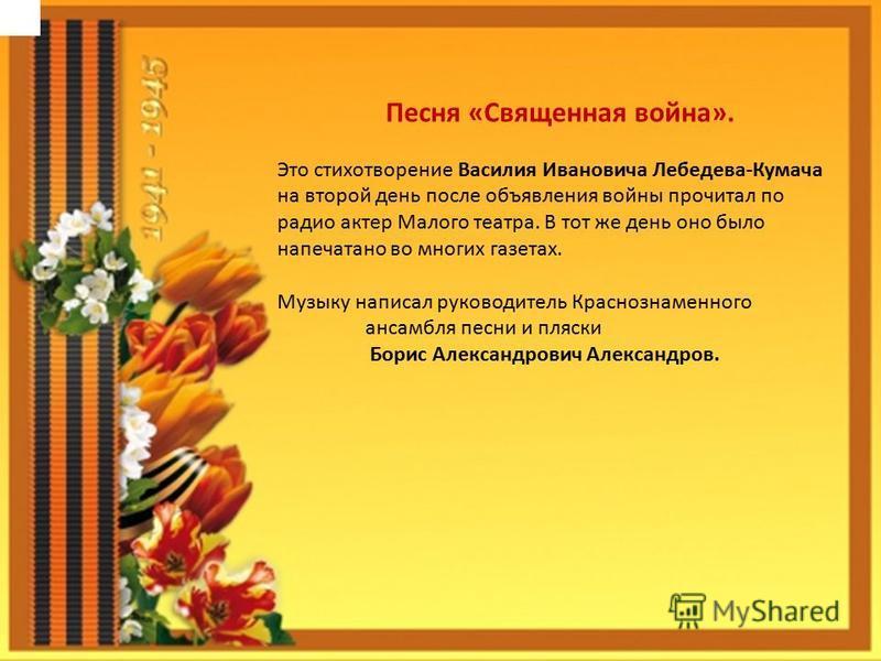 Песня «Священная война». Это стихотворение Василия Ивановича Лебедева-Кумача на второй день после объявления войны прочитал по радио актер Малого театра. В тот же день оно было напечатано во многих газетах. Музыку написал руководитель Краснознаменног