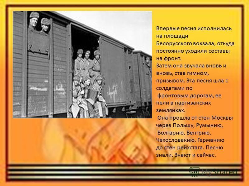 Впервые песня исполнилась на площади Белорусского вокзала, откуда постоянно уходили составы на фронт. Затем она звучала вновь и вновь, став гимном, призывом. Эта песня шла с солдатами по фронтовым дорогам, ее пели в партизанских землянках. Она прошла