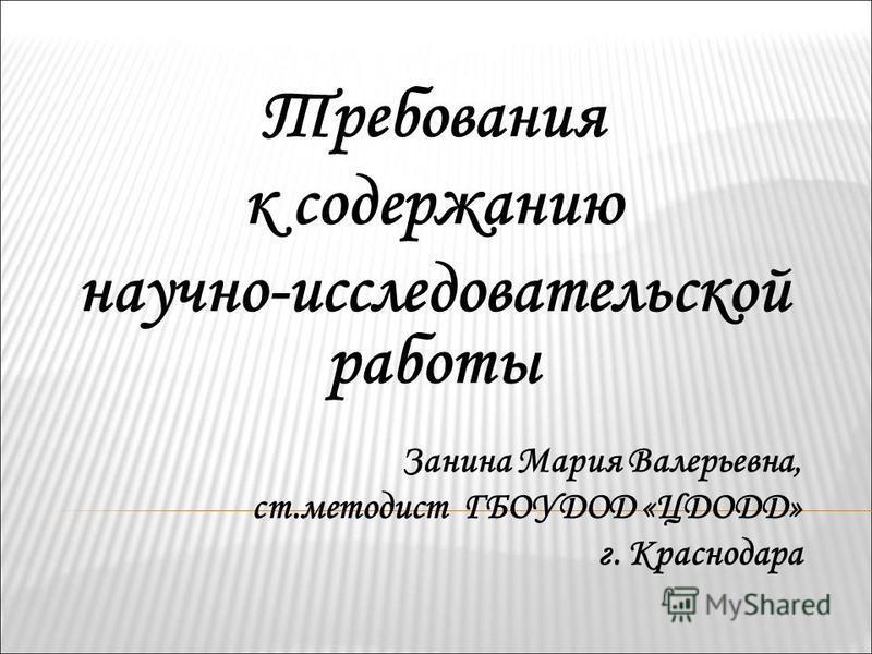 Требования к содержанию научно-исследовательской работы Занина Мария Валерьевна, ст.методист ГБОУДОД «ЦДОДД» г. Краснодара