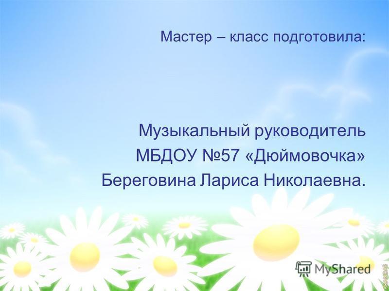 Мастер – класс подготовила: Музыкальный руководитель МБДОУ 57 «Дюймовочка» Береговина Лариса Николаевна.