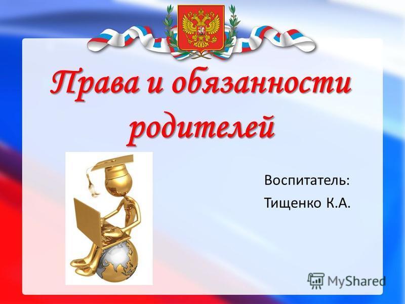 Права и обязанности родителей Воспитатель: Тищенко К.А.