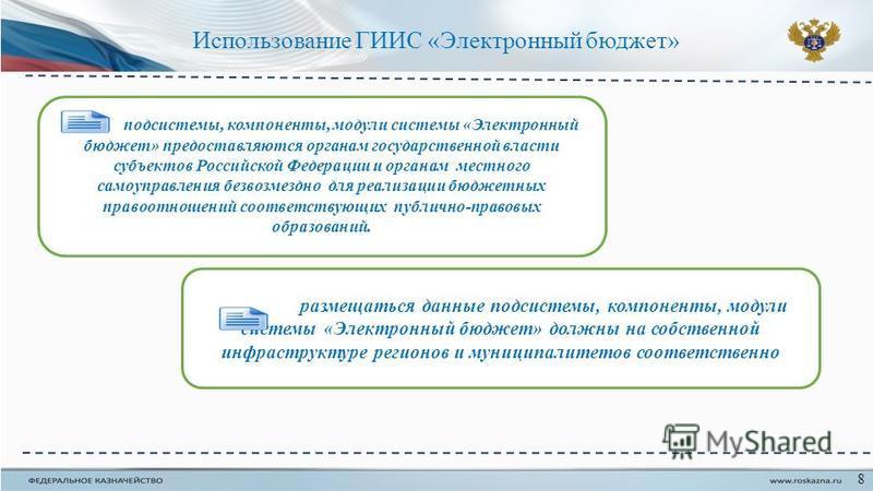 Использование ГИИС «Электронный бюджет» 8 подсистемы, компоненты, модули системы «Электронный бюджет» предоставляются органам государственной власти субъектов Российской Федерации и органам местного самоуправления безвозмездно для реализации бюджетны
