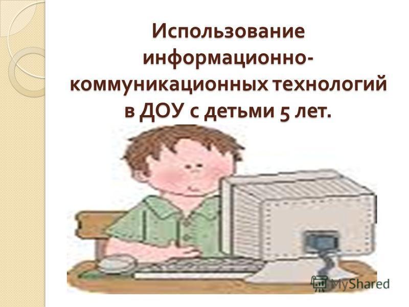 Использование информационно - коммуникационных технологий в ДОУ с детьми 5 лет.