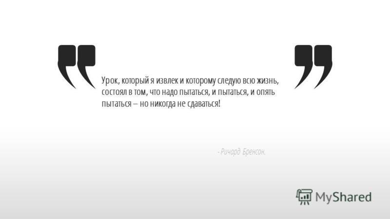 Slide GO.ru Урок, который я извлек и которому следую всю жизнь, состоял в том, что надо пытаться, и пытаться, и опять пытаться – но никогда не сдаваться! - Ричард Бренсон.