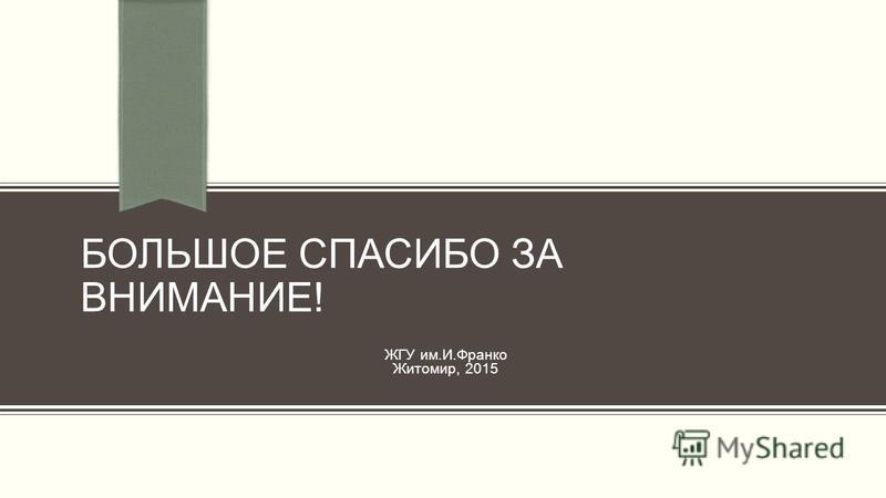 БОЛЬШОЕ СПАСИБО ЗА ВНИМАНИЕ! ЖГУ им.И.Франко Житомир, 2015