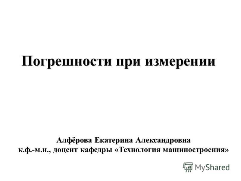 Погрешности при измерении Алфёрова Екатерина Александровна к.ф.-м.н., доцент кафедры «Технология машиностроения»