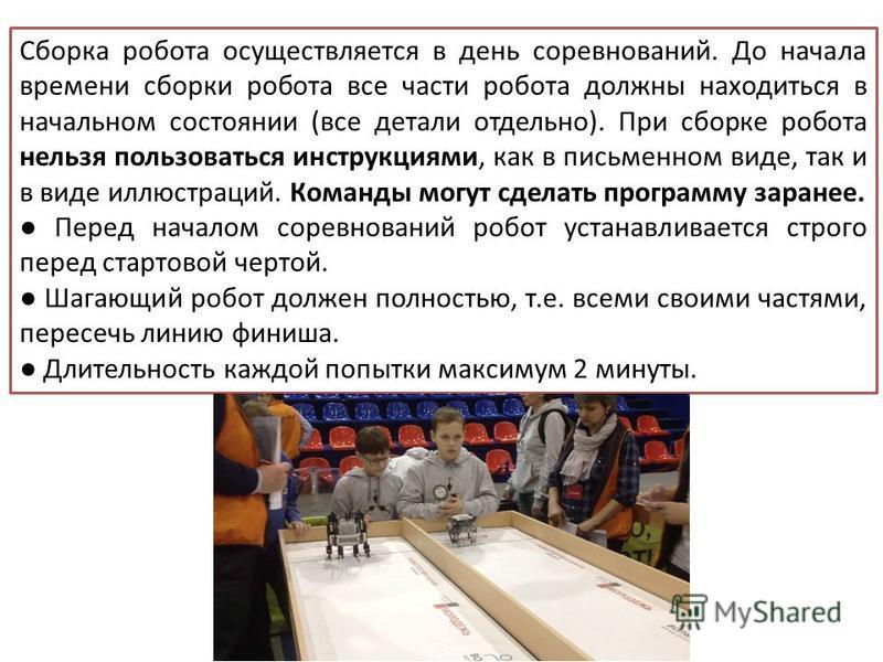 Сборка робота осуществляется в день соревнований. До начала времени сборки робота все части робота должны находиться в начальном состоянии (все детали отдельно). При сборке робота нельзя пользоваться инструкциями, как в письменном виде, так и в виде