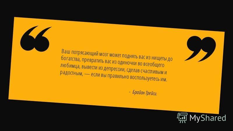 Slide GO.ru - Брайан Трейси. Ваш потрясающий мозг может поднять вас из нищеты до богатства, превратить вас из одиночки во всеобщего любимца, вывести из депрессии, сделав счастливым и радостным, если вы правильно воспользуетесь им.