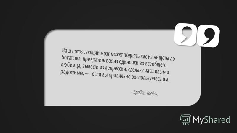 Slide GO.ru Ваш потрясающий мозг может поднять вас из нищеты до богатства, превратить вас из одиночки во всеобщего любимца, вывести из депрессии, сделав счастливым и радостным, если вы правильно воспользуетесь им. - Брайан Трейси.