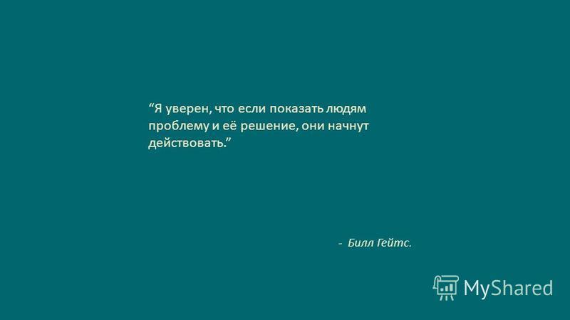Slide GO.ru Я уверен, что если показать людям проблему и её решение, они начнут действовать. - Билл Гейтс.