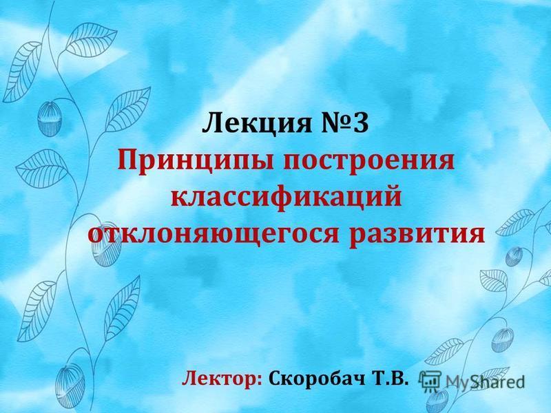 Лекция 3 Принципы построения классификаций отклоняющегося развития Лектор: Скоробач Т.В.