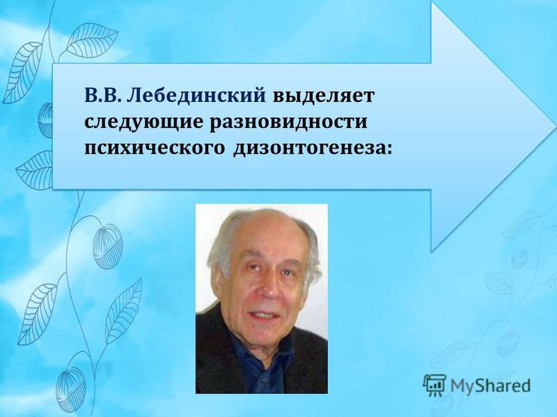 В.В. Лебединский выделяет следующие разновидности психического дизонтогенеза:
