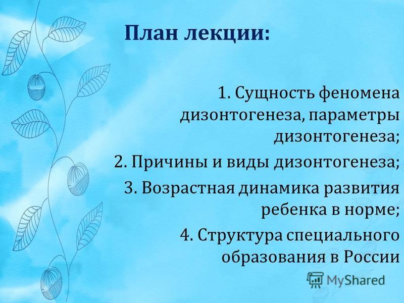 План лекции: 1. Сущность феномена дизонтогенеза, параметры дизонтогенеза; 2. Причины и виды дизонтогенеза; 3. Возрастная динамика развития ребенка в норме; 4. Структура специального образования в России