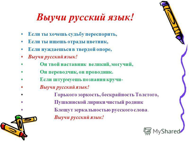 Выучи русский язык! Если ты хочешь судьбу переспорить, Если ты ищешь отрады цветник, Если нуждаешься в твердой опоре, Выучи русский язык! Он твой наставник великий, могучий, Он переводчик, он проводник. Если штурмуешь познания кручи- Выучи русский яз