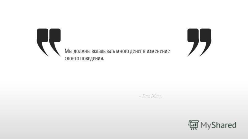 Slide GO.ru Мы должны вкладывать много денег в изменение своего поведения. - Билл Гейтс.