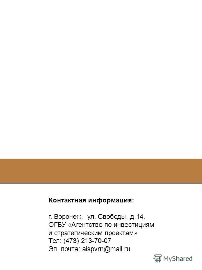 Контактная информация: г. Воронеж, ул. Свободы, д.14. ОГБУ «Агентство по инвестициям и стратегическим проектам» Тел: (473) 213-70-07 Эл. почта: aispvrn@mail.ru