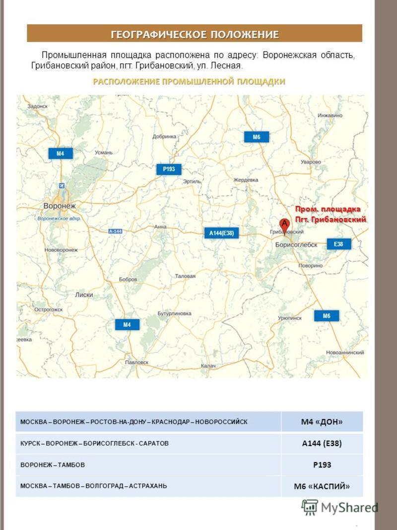 ГЕОГРАФИЧЕСКОЕ ПОЛОЖЕНИЕ Промышленная площадка расположена по адресу: Воронежская область, Грибановский район, пгт. Грибановский, ул. Лесная. РАСПОЛОЖЕНИЕ ПРОМЫШЛЕННОЙ ПЛОЩАДКИ А144(Е38) М4 МОСКВА – ВОРОНЕЖ – РОСТОВ-НА-ДОНУ – КРАСНОДАР – НОВОРОССИЙСК