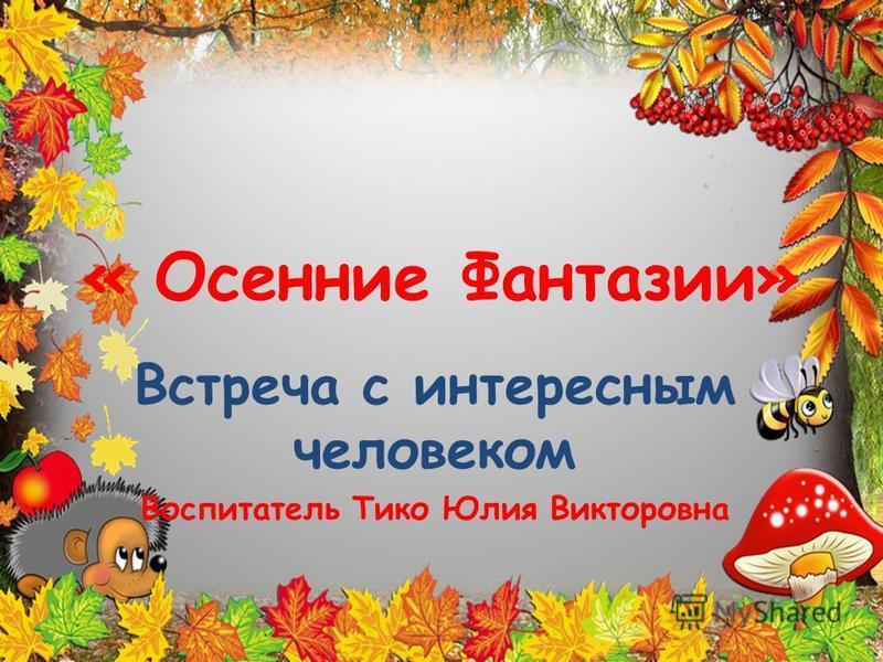 « Осенние Фантазии» Встреча с интересным человеком Воспитатель Тико Юлия Викторовна