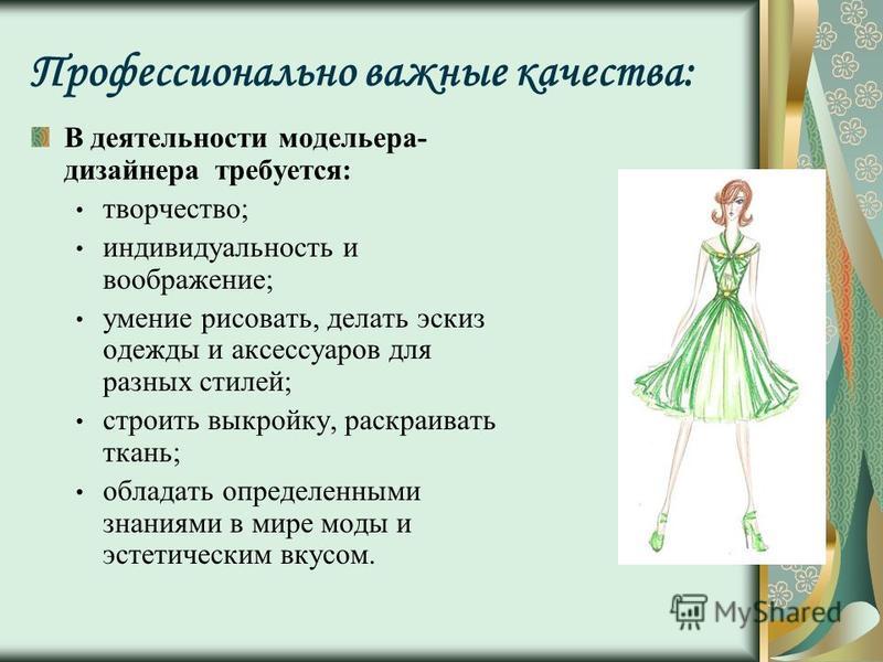 Профессионально важные качества: В деятельности модельера- дизайнера требуется: творчество; индивидуальность и воображение; умение рисовать, делать эскиз одежды и аксессуаров для разных стилей; строить выкройку, раскраивать ткань; обладать определенн