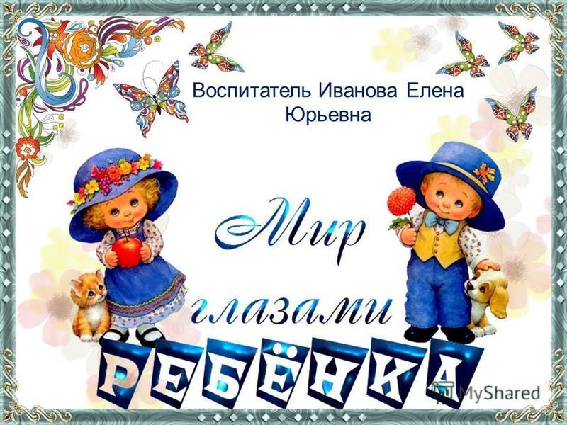 Воспитатель Иванова Елена Юрьевна