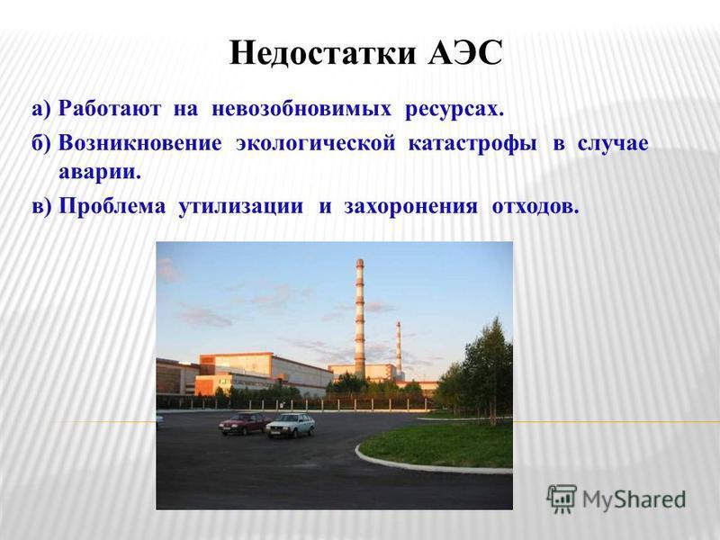Недостатки АЭС а) Работают на невозобновимых ресурсах. б) Возникновение экологической катастрофы в случае аварии. в) Проблема утилизации и захоронения отходов.