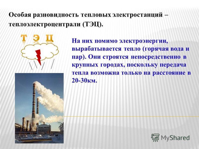 Особая разновидность тепловых электростанций – теплоэлектроцентрали (ТЭЦ). На них помимо электроэнергии, вырабатывается тепло (горячая вода и пар). Они строятся непосредственно в крупных городах, поскольку передача тепла возможна только на расстояние