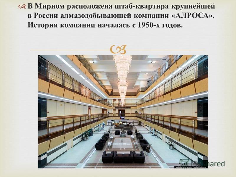 В Мирном расположена штаб - квартира крупнейшей в России алмазодобывающей компании « АЛРОСА ». История компании началась с 1950- х годов.
