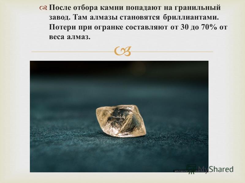 После отбора камни попадают на гранильный завод. Там алмазы становятся бриллиантами. Потери при огранке составляют от 30 до 70% от веса алмаз.