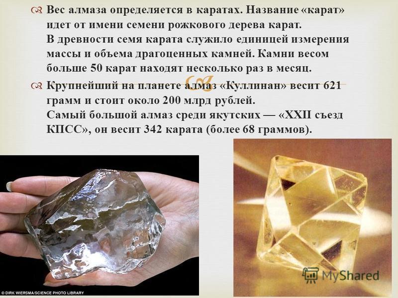 Вес алмаза определяется в каратах. Название « карат » идет от имени семени рожкового дерева карат. В древности семя карата служило единицей измерения массы и объема драгоценных камней. Камни весом больше 50 карат находят несколько раз в месяц. Крупне