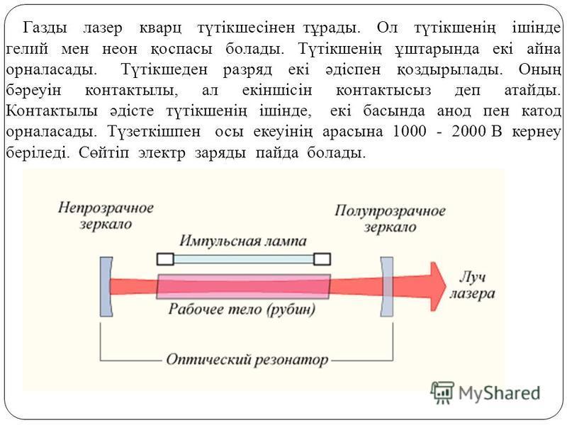 Газды лазер кварц түтікшесінен тұрады. Ол түтікшенің ішінде гелий мен неон қоспасы болады. Түтікшенің ұштарында екі айна орналасады. Түтікшеден разряд екі әдіспен қоздырылады. Оның бәреуін контактылы, ал екіншісін контакты сиз деп атайды. Контактылы