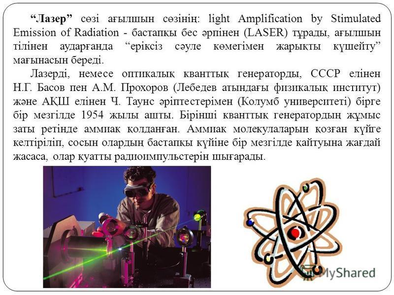 Лазер сөзі ағылшын сөзінің: light Amplification by Stimulated Emission of Radiation - бастапқы бес әрпінен (LASER) тұрады, ағылшын тілінен аударғанда еріксіз сәуле көмегімен жарықты күшейту мағынасын береді. Лазерді, немесе оптикалық кванттық генерат