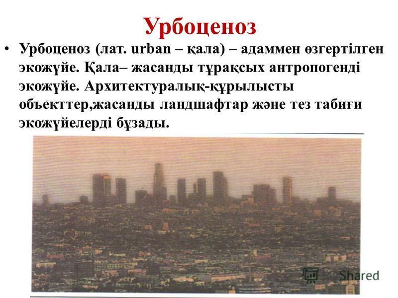 Урбоценоз Урбоценоз (лат. urban – қала) – адаммен өзгертілген экожүйе. Қала– жасанды тұрақсых антропогенді экожүйе. Архитектуралық-құрылысты объекттер,жасанды ландшафтар және тез табиғи экожүйелерді бұзады.