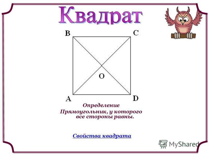 Определение Прямоугольник, у которого все стороны равны. Свойства квадрата