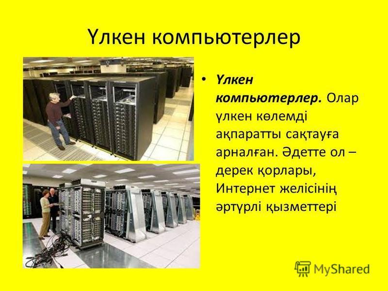 Үлкен компьютерлер Үлкен компьютерлер. Олар үлкен көлемді ақпаратты сақтауға арналған. Әдетте ол – дерек қорлары, Интернет желісінің әртүрлі қызметтері