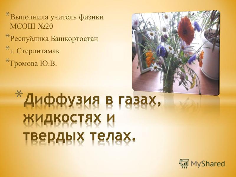 * Выполнила учитель физики МСОШ 20 * Республика Башкортостан * г. Стерлитамак * Громова Ю.В.