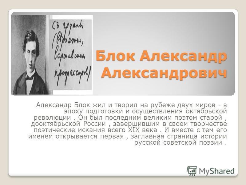 Блок Александр Александрович Александр Блок жил и творил на рубеже двух миров - в эпоху подготовки и осуществления октябрьской революции. Он был последним великим поэтом старой, дооктябрьской России, завершившим в своем творчестве поэтические искания