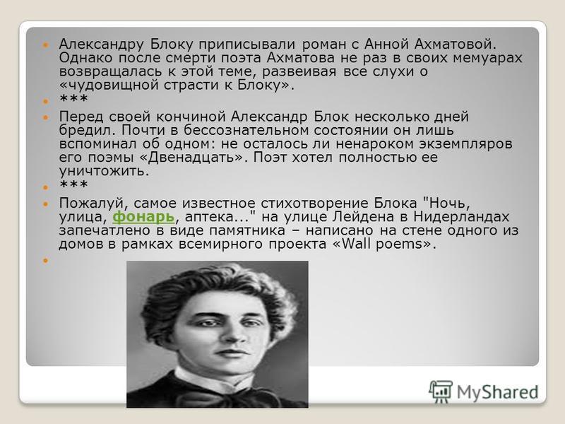Александру Блоку приписывали роман с Анной Ахматовой. Однако после смерти поэта Ахматова не раз в своих мемуарах возвращалась к этой теме, развеивая все слухи о «чудовищной страсти к Блоку». *** Перед своей кончиной Александр Блок несколько дней бред