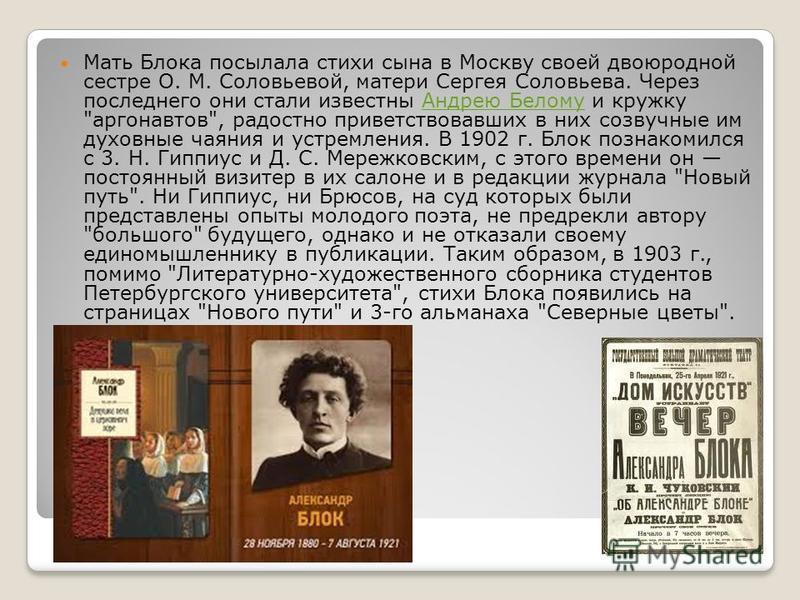 Мать Блока посылала стихи сына в Москву своей двоюродной сестре О. М. Соловьевой, матери Сергея Соловьева. Через последнего они стали известны Андрею Белому и кружку