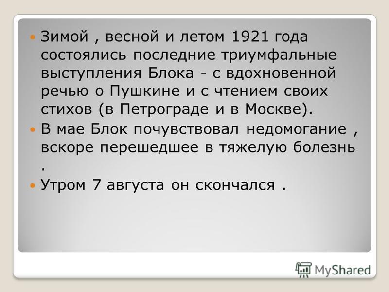 Зимой, весной и летом 1921 года состоялись последние триумфальные выступления Блока - с вдохновенной речью о Пушкине и с чтением своих стихов (в Петрограде и в Москве). В мае Блок почувствовал недомогание, вскоре перешедшее в тяжелую болезнь. Утром 7