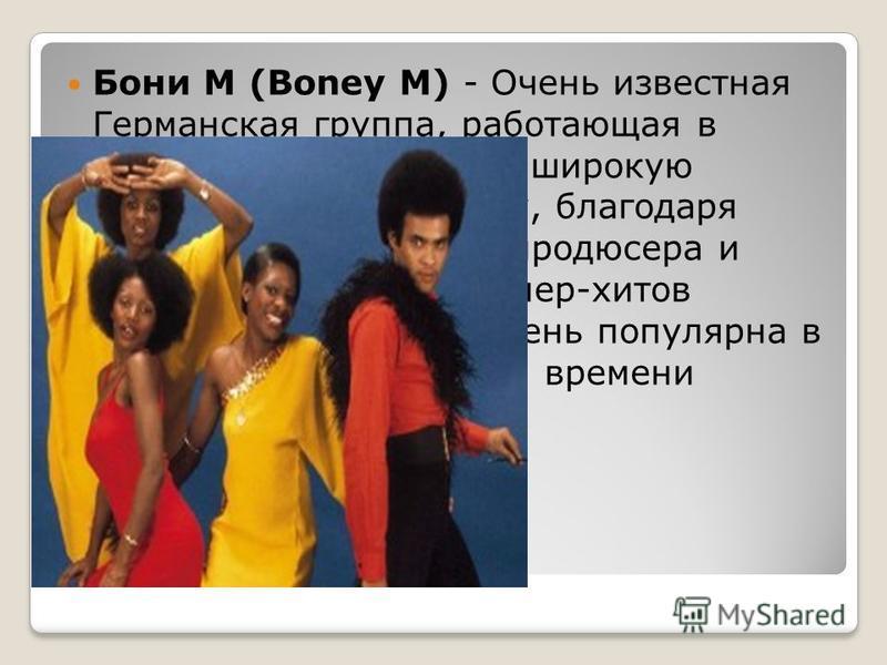 Бони М (Boney M) - Очень известная Германская группа, работающая в стиле диско. Получила широкую известность в 1975 году, благодаря незаурядному таланту продюсера и автора большинства супер-хитов группы Frank Farian. Очень популярна в России до сегод