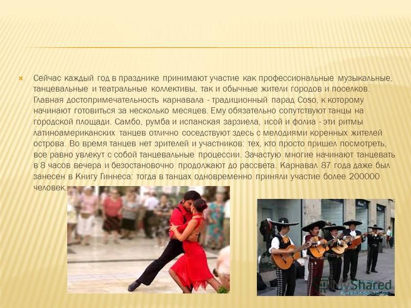 Сейчас каждый год в празднике принимают участие как профессиональные музыкальные, танцевальные и театральные коллективы, так и обычные жители городов и поселков. Главная достопримечательность карнавала - традиционный парад Coso, к которому начинают г