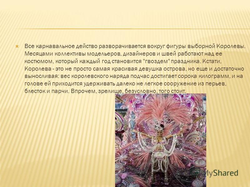 Все карнавальное действо разворачивается вокруг фигуры выборной Королевы. Месяцами коллективы модельеров, дизайнеров и швей работают над ее костюмом, который каждый год становится