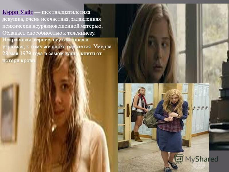 Кэрри Уайт Кэрри Уайт шестнадцатилетняя девушка, очень несчастная, задавленная психически неуравновешенной матерью. Обладает способностью к телекинезу. Некрасивая, вернее, неухоженная и угрюмая, к тому же плохо одевается. Умерла 28 мая 1979 года в са