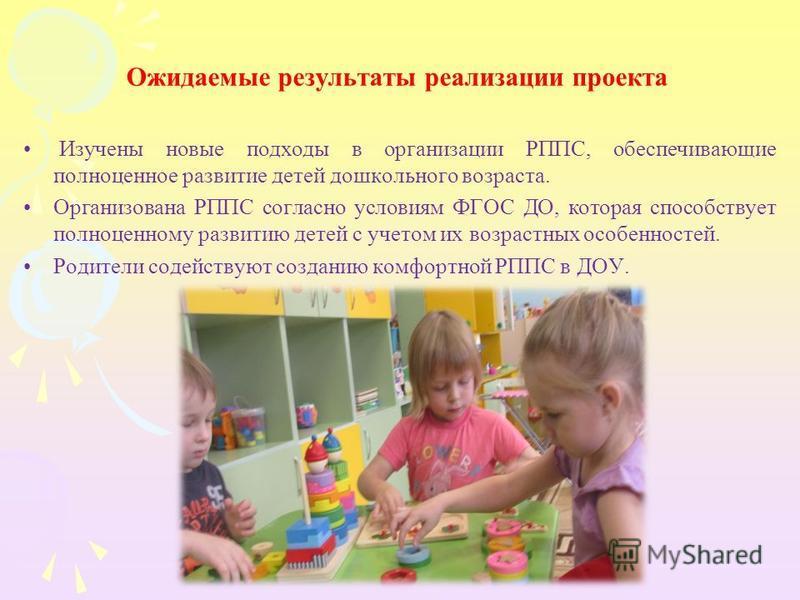 Ожидаемые результаты реализации проекта Изучены новые подходы в организации РППС, обеспечивающие полноценное развитие детей дошкольного возраста. Организована РППС согласно условиям ФГОС ДО, которая способствует полноценному развитию детей с учетом и