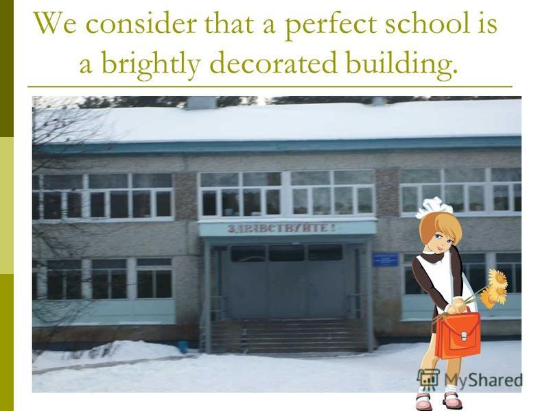 We consider that a perfect school is a brightly decorated building.