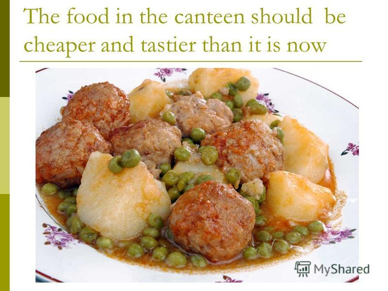 The food in the canteen should be cheaper and tastier than it is now