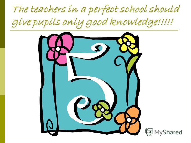 The teachers in a perfect school should give pupils only good knowledge!!!!!