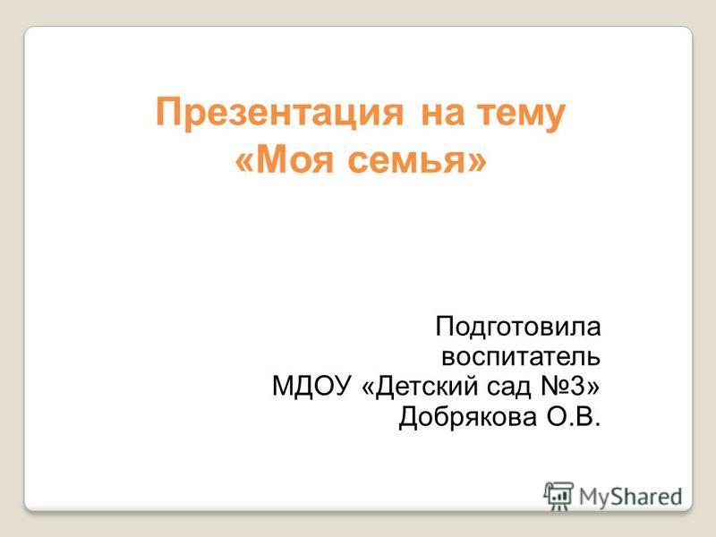 Подготовила воспитатель МДОУ «Детский сад 3» Добрякова О.В. Презентация на тему «Моя семья»