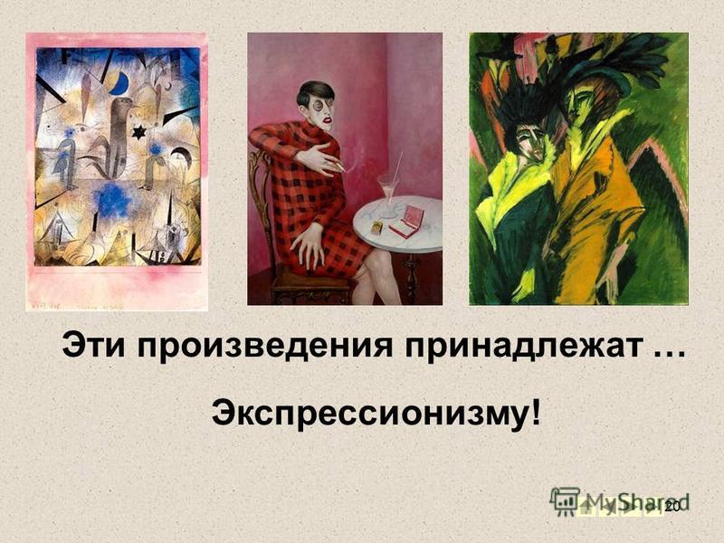20 Эти произведения принадлежат … Экспрессионизму!
